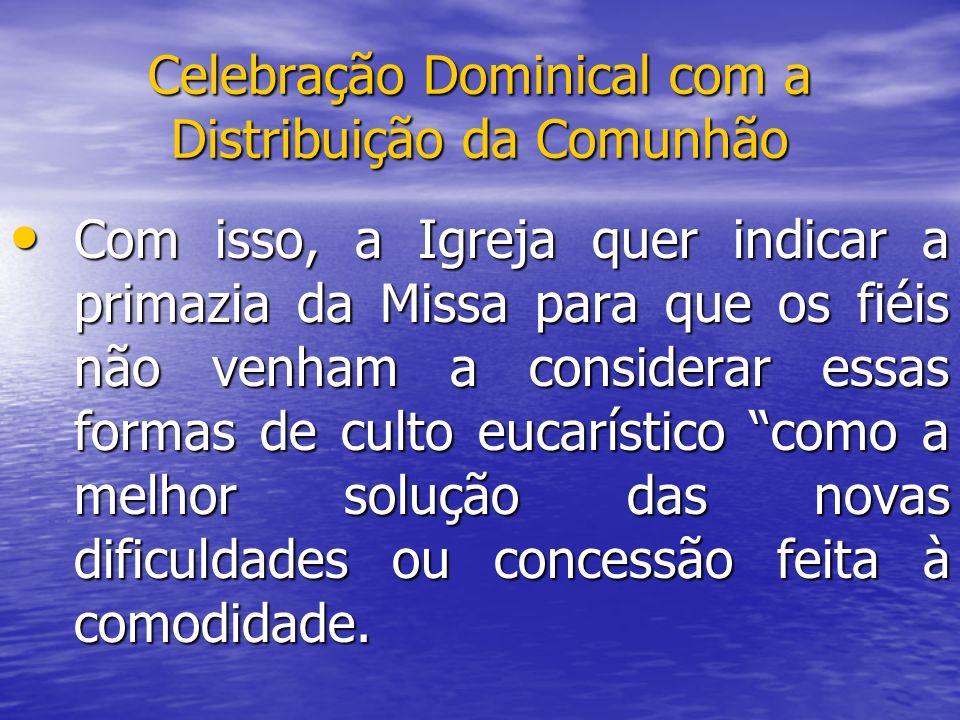 Celebração Dominical com a Distribuição da Comunhão Com isso, a Igreja quer indicar a primazia da Missa para que os fiéis não venham a considerar essa