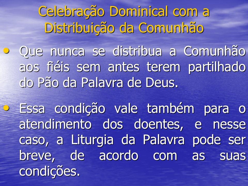 Celebração Dominical com a Distribuição da Comunhão Que nunca se distribua a Comunhão aos fiéis sem antes terem partilhado do Pão da Palavra de Deus.
