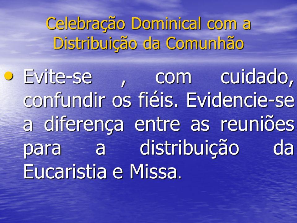 Celebração Dominical com a Distribuição da Comunhão Evite-se, com cuidado, confundir os fiéis. Evidencie-se a diferença entre as reuniões para a distr