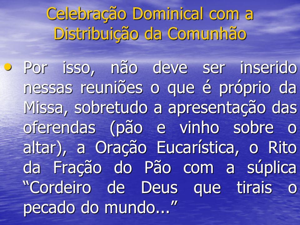 Celebração Dominical com a Distribuição da Comunhão Por isso, não deve ser inserido nessas reuniões o que é próprio da Missa, sobretudo a apresentação
