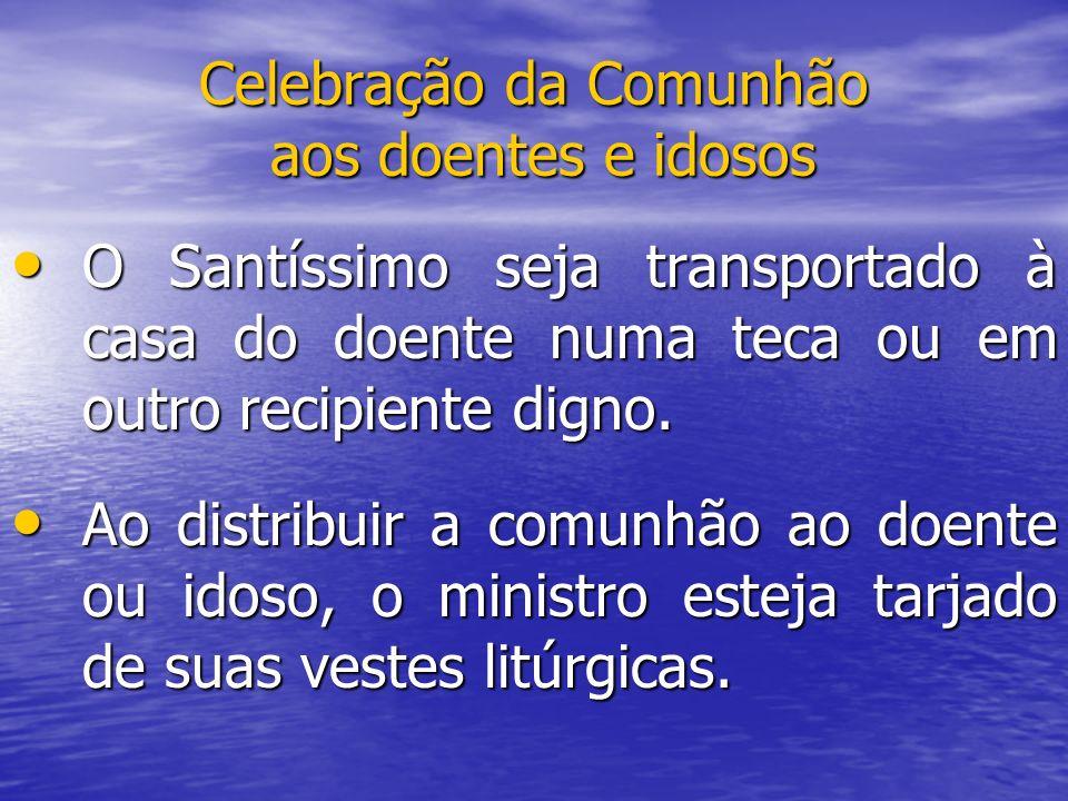 Celebração da Comunhão aos doentes e idosos O Santíssimo seja transportado à casa do doente numa teca ou em outro recipiente digno. O Santíssimo seja