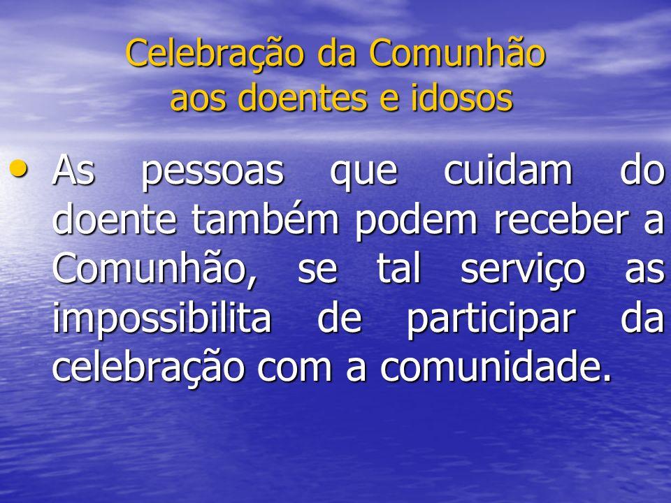 Celebração da Comunhão aos doentes e idosos As pessoas que cuidam do doente também podem receber a Comunhão, se tal serviço as impossibilita de partic