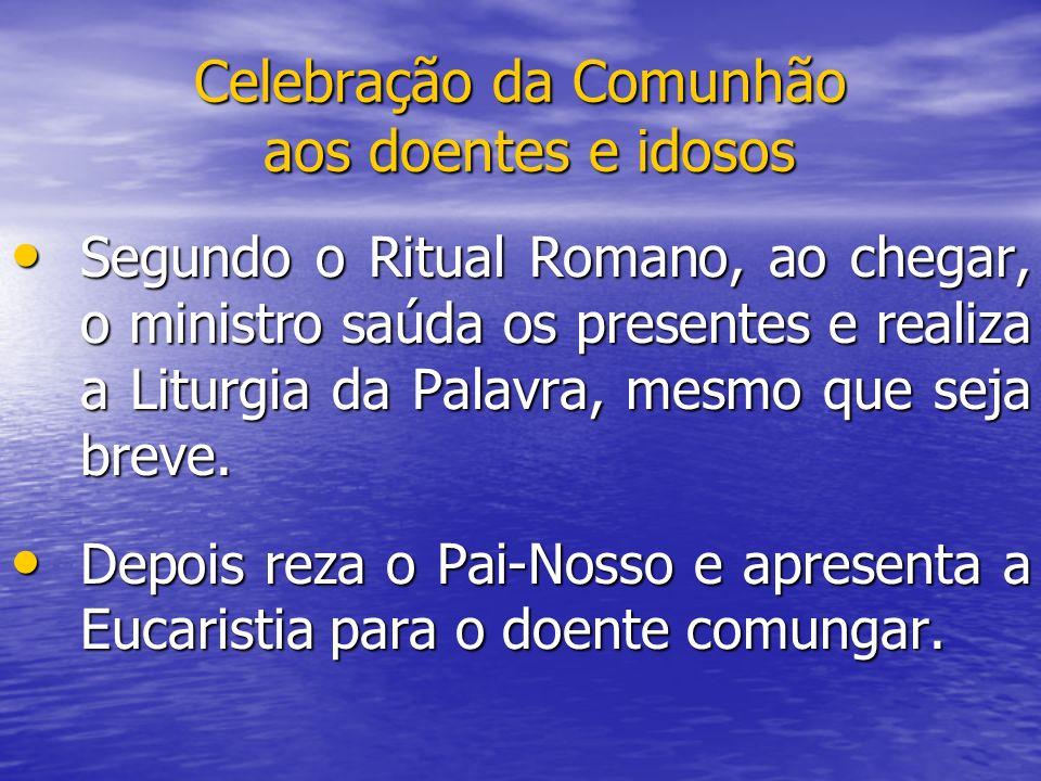 Celebração da Comunhão aos doentes e idosos Segundo o Ritual Romano, ao chegar, o ministro saúda os presentes e realiza a Liturgia da Palavra, mesmo q