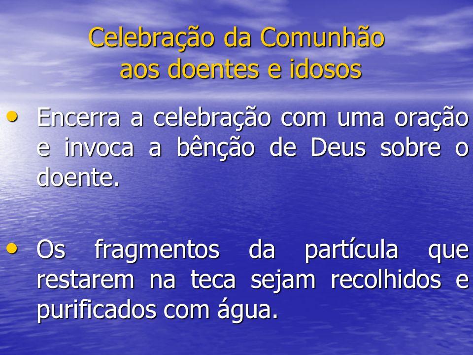 Celebração da Comunhão aos doentes e idosos Encerra a celebração com uma oração e invoca a bênção de Deus sobre o doente. Encerra a celebração com uma