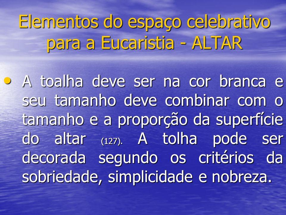 Elementos do espaço celebrativo para a Eucaristia - ALTAR A toalha deve ser na cor branca e seu tamanho deve combinar com o tamanho e a proporção da s