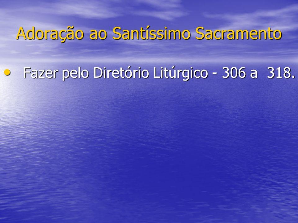 Adoração ao Santíssimo Sacramento Fazer pelo Diretório Litúrgico - 306 a 318. Fazer pelo Diretório Litúrgico - 306 a 318.