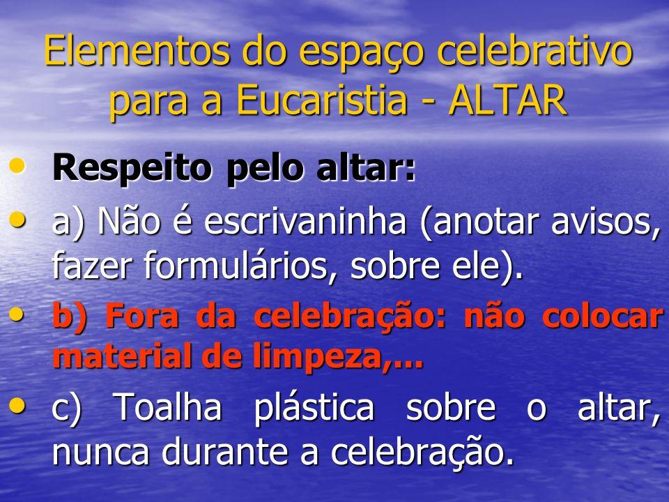 Elementos do espaço celebrativo para a Eucaristia - ALTAR Respeito pelo altar: Respeito pelo altar: a) Não é escrivaninha (anotar avisos, fazer formul