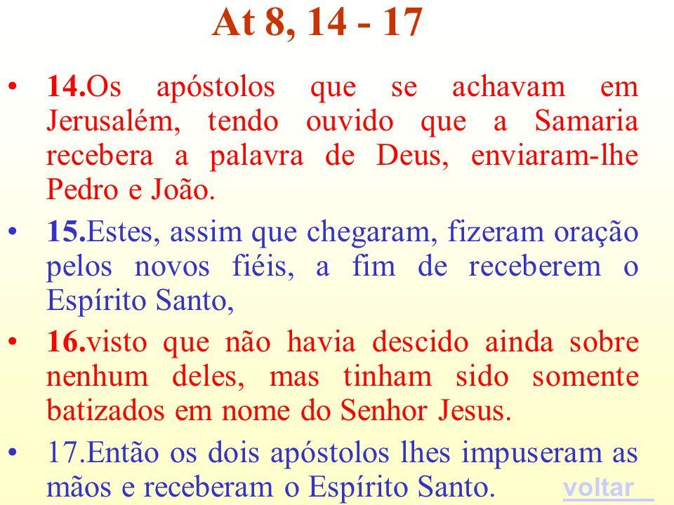 14.Os apóstolos que se achavam em Jerusalém, tendo ouvido que a Samaria recebera a palavra de Deus, enviaram-lhe Pedro e João. 15.Estes, assim que che