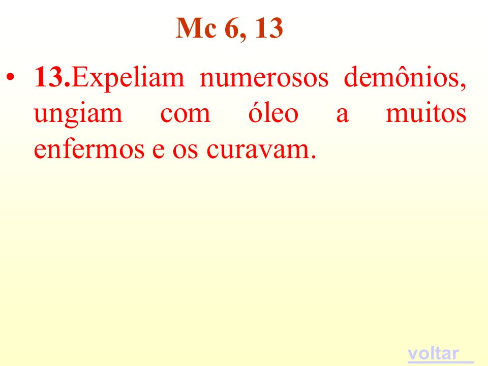 13.Expeliam numerosos demônios, ungiam com óleo a muitos enfermos e os curavam. Mc 6, 13 voltar