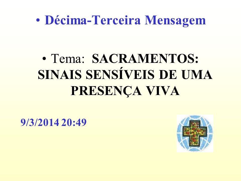 Décima-Terceira Mensagem Tema: SACRAMENTOS: SINAIS SENSÍVEIS DE UMA PRESENÇA VIVA 9/3/2014 20:51