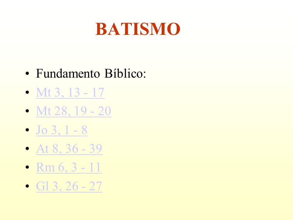 Fundamento Bíblico: Mt 3, 13 - 17 Mt 28, 19 - 20 Jo 3, 1 - 8 At 8, 36 - 39 Rm 6, 3 - 11 Gl 3, 26 - 27