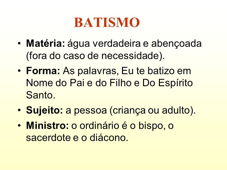 BATISMO Matéria: água verdadeira e abençoada (fora do caso de necessidade). Forma: As palavras, Eu te batizo em Nome do Pai e do Filho e Do Espírito S