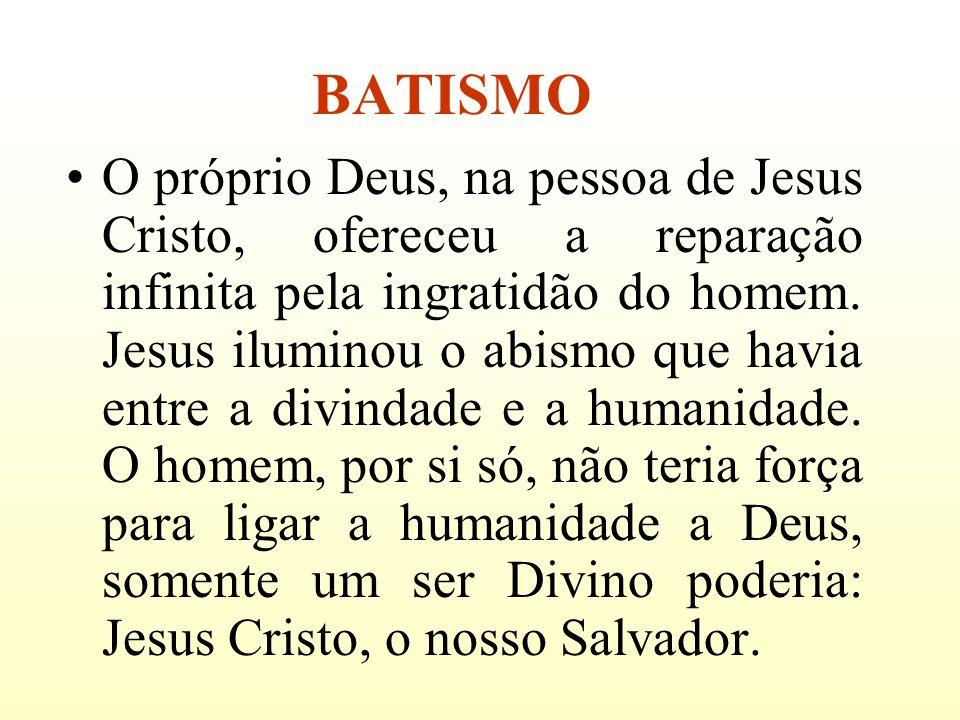 BATISMO O próprio Deus, na pessoa de Jesus Cristo, ofereceu a reparação infinita pela ingratidão do homem. Jesus iluminou o abismo que havia entre a d