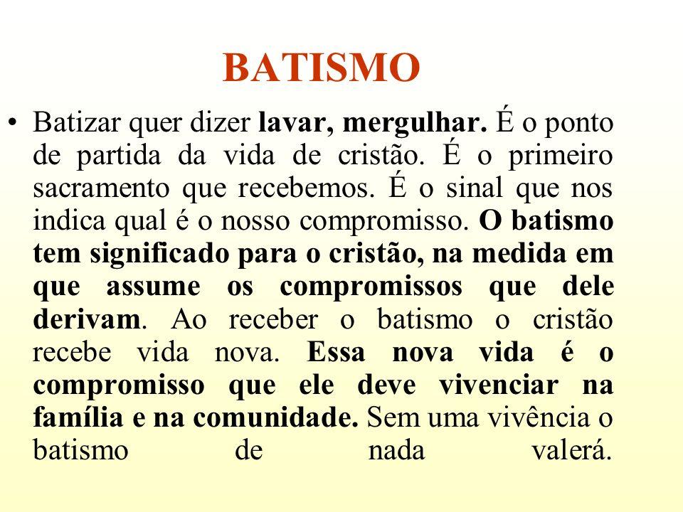 BATISMO Batizar quer dizer lavar, mergulhar. É o ponto de partida da vida de cristão. É o primeiro sacramento que recebemos. É o sinal que nos indica