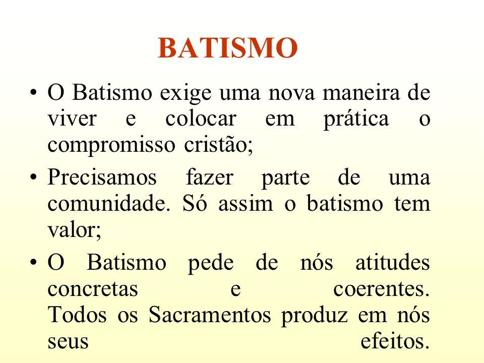 BATISMO O Batismo exige uma nova maneira de viver e colocar em prática o compromisso cristão; Precisamos fazer parte de uma comunidade. Só assim o bat