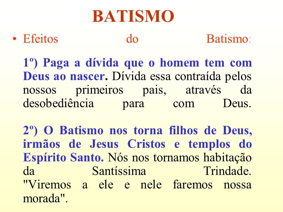 BATISMO Efeitos do Batismo: 1º) Paga a dívida que o homem tem com Deus ao nascer. Dívida essa contraída pelos nossos primeiros pais, através da desobe