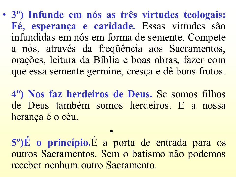 3º) Infunde em nós as três virtudes teologais: Fé, esperança e caridade. Essas virtudes são infundidas em nós em forma de semente. Compete a nós, atra