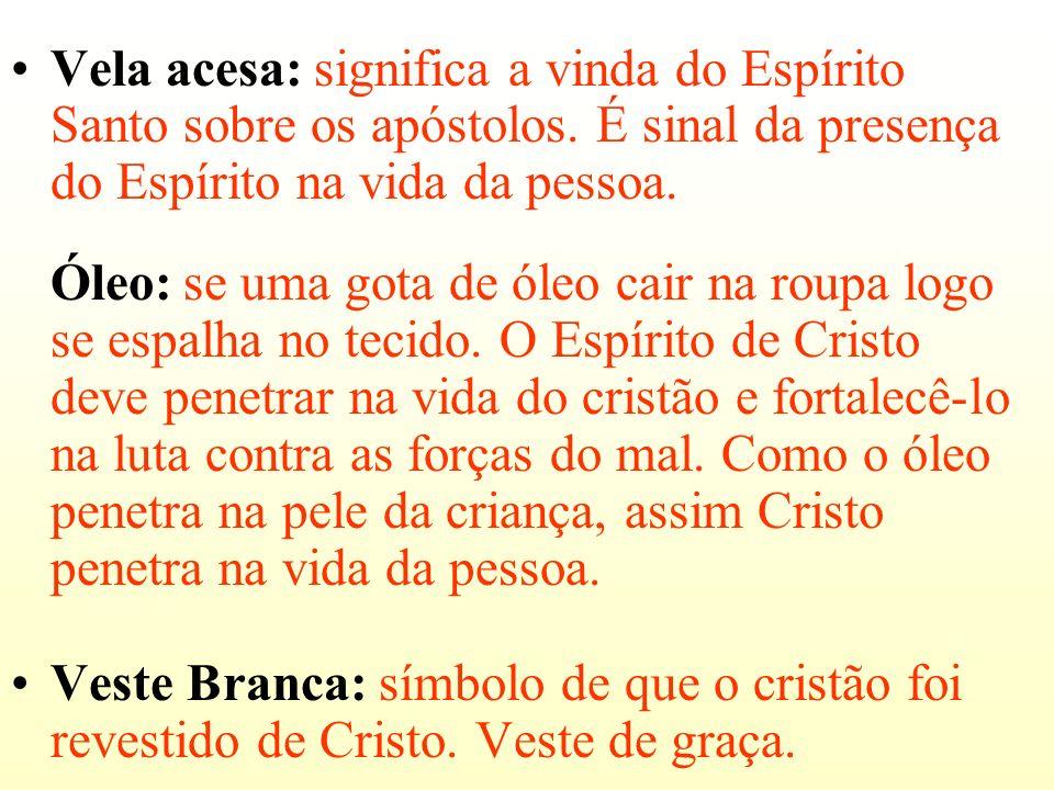 Vela acesa: significa a vinda do Espírito Santo sobre os apóstolos. É sinal da presença do Espírito na vida da pessoa. Óleo: se uma gota de óleo cair