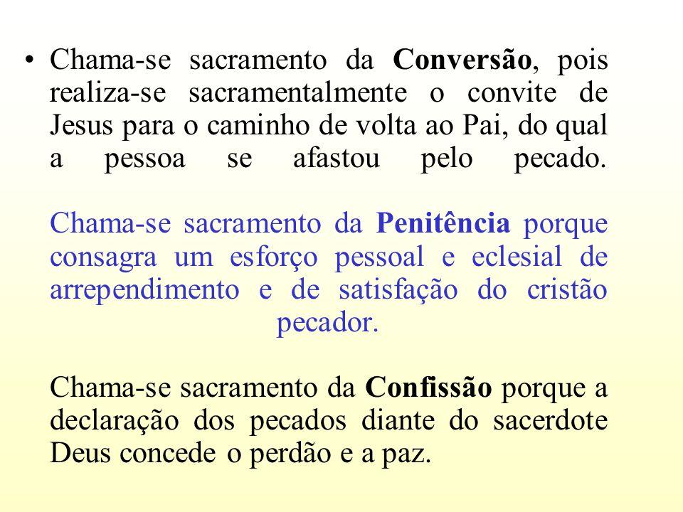 Chama-se sacramento da Conversão, pois realiza-se sacramentalmente o convite de Jesus para o caminho de volta ao Pai, do qual a pessoa se afastou pelo