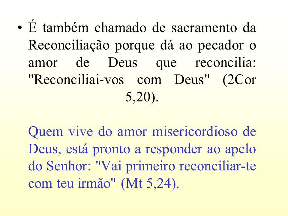 É também chamado de sacramento da Reconciliação porque dá ao pecador o amor de Deus que reconcilia:
