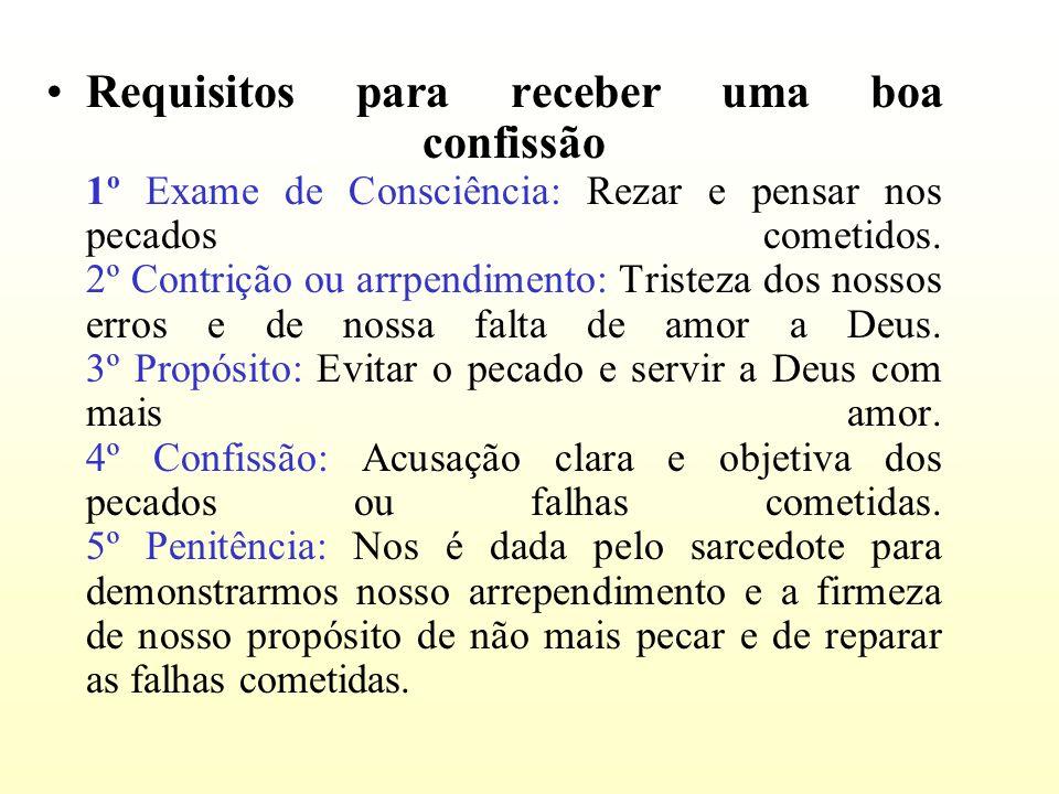 Requisitos para receber uma boa confissão 1º Exame de Consciência: Rezar e pensar nos pecados cometidos. 2º Contrição ou arrpendimento: Tristeza dos n