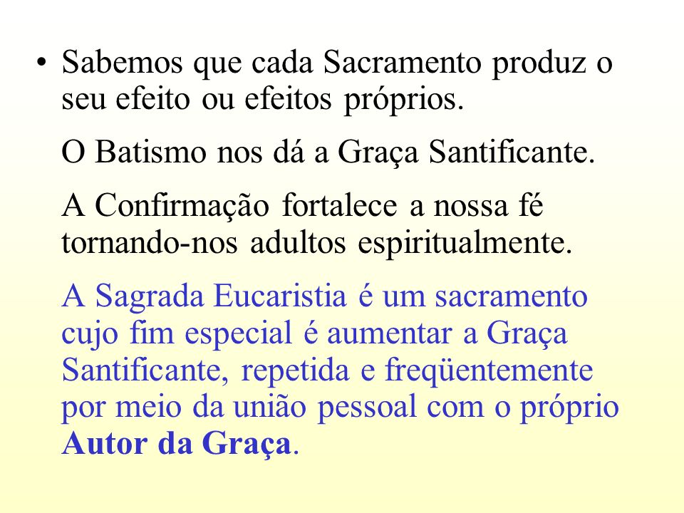 Sabemos que cada Sacramento produz o seu efeito ou efeitos próprios. O Batismo nos dá a Graça Santificante. A Confirmação fortalece a nossa fé tornand