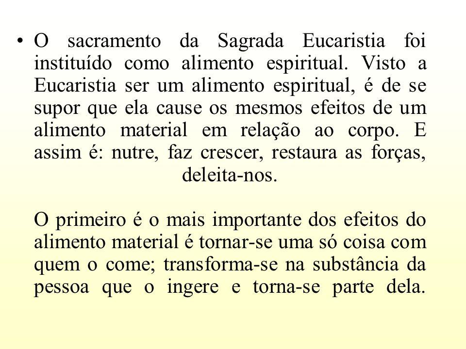 O sacramento da Sagrada Eucaristia foi instituído como alimento espiritual. Visto a Eucaristia ser um alimento espiritual, é de se supor que ela cause