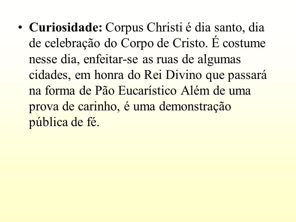 Curiosidade: Corpus Christi é dia santo, dia de celebração do Corpo de Cristo. É costume nesse dia, enfeitar-se as ruas de algumas cidades, em honra d