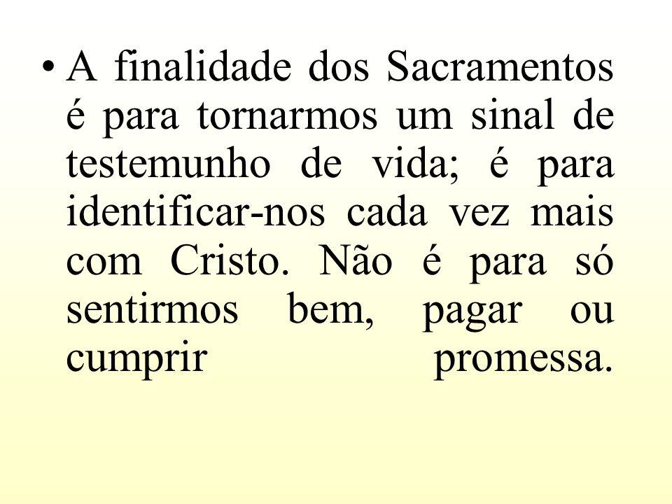 A finalidade dos Sacramentos é para tornarmos um sinal de testemunho de vida; é para identificar-nos cada vez mais com Cristo. Não é para só sentirmos