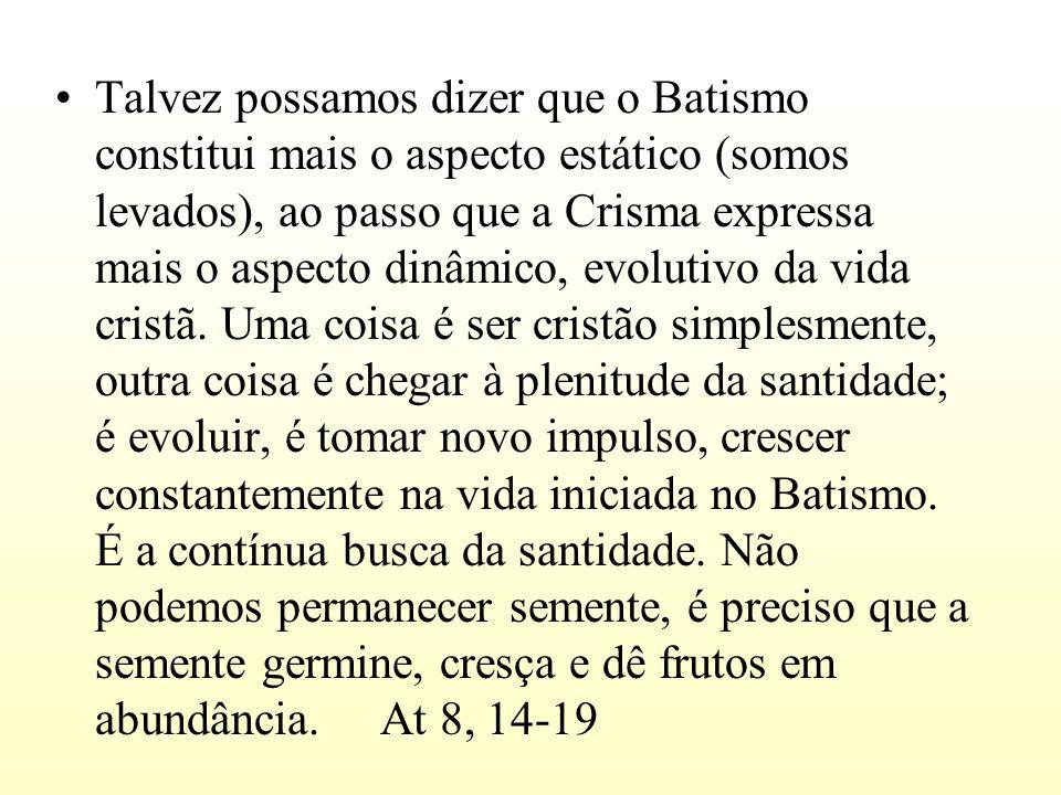 Talvez possamos dizer que o Batismo constitui mais o aspecto estático (somos levados), ao passo que a Crisma expressa mais o aspecto dinâmico, evoluti