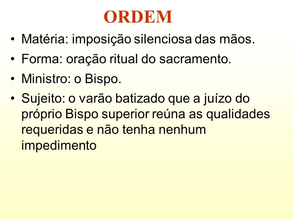 Matéria: imposição silenciosa das mãos. Forma: oração ritual do sacramento. Ministro: o Bispo. Sujeito: o varão batizado que a juízo do próprio Bispo