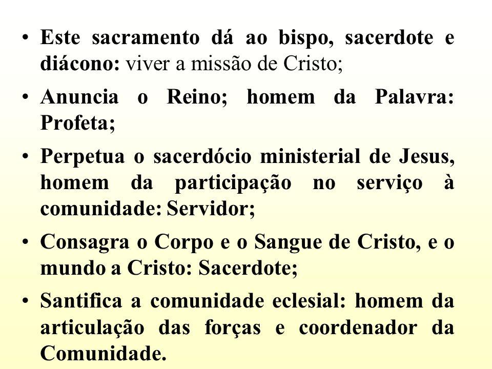 Este sacramento dá ao bispo, sacerdote e diácono: viver a missão de Cristo; Anuncia o Reino; homem da Palavra: Profeta; Perpetua o sacerdócio minister