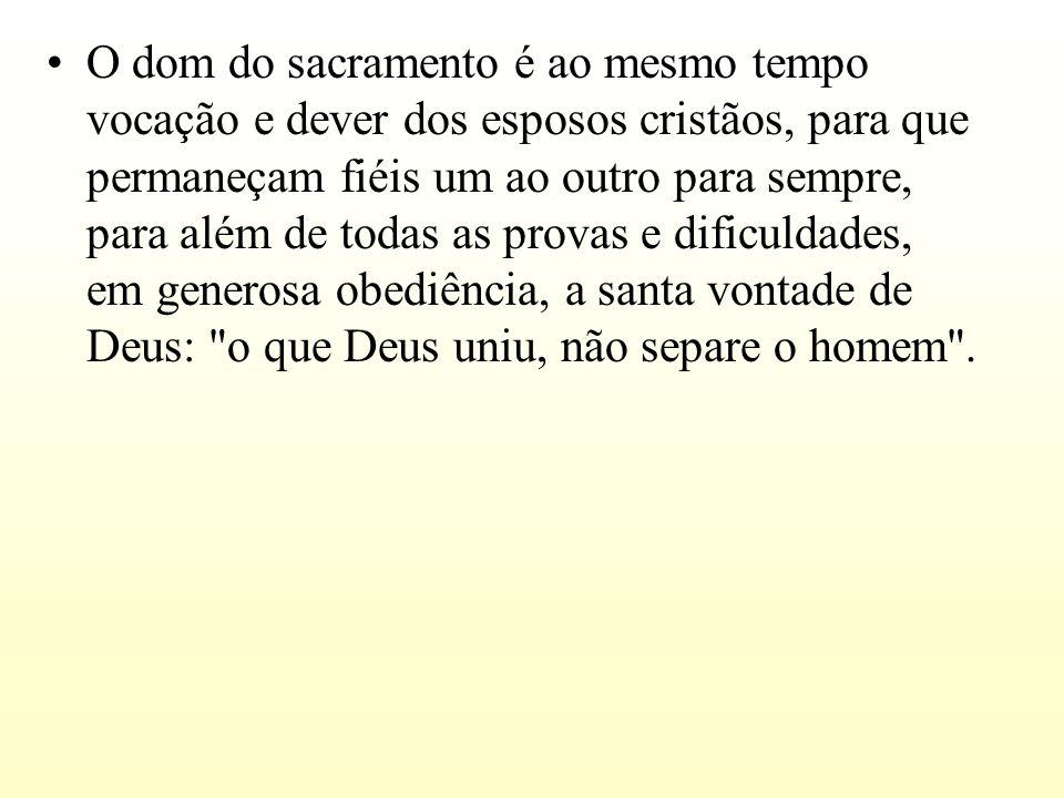 O dom do sacramento é ao mesmo tempo vocação e dever dos esposos cristãos, para que permaneçam fiéis um ao outro para sempre, para além de todas as pr
