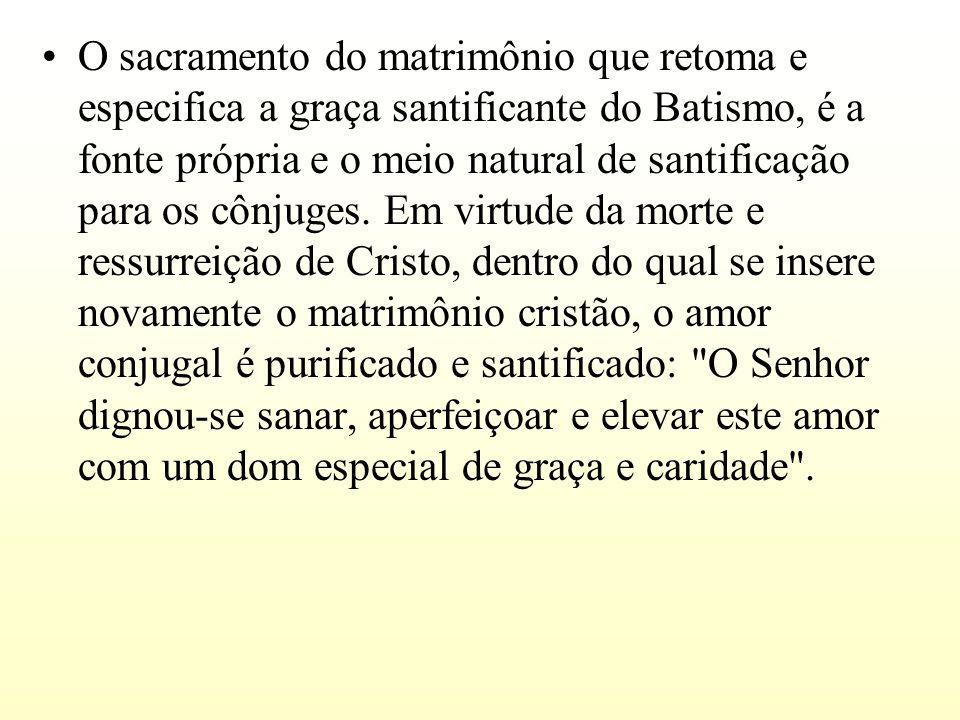 O sacramento do matrimônio que retoma e especifica a graça santificante do Batismo, é a fonte própria e o meio natural de santificação para os cônjuge