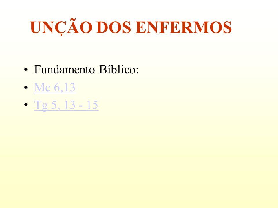 Fundamento Bíblico: Mc 6,13 Tg 5, 13 - 15 UNÇÃO DOS ENFERMOS