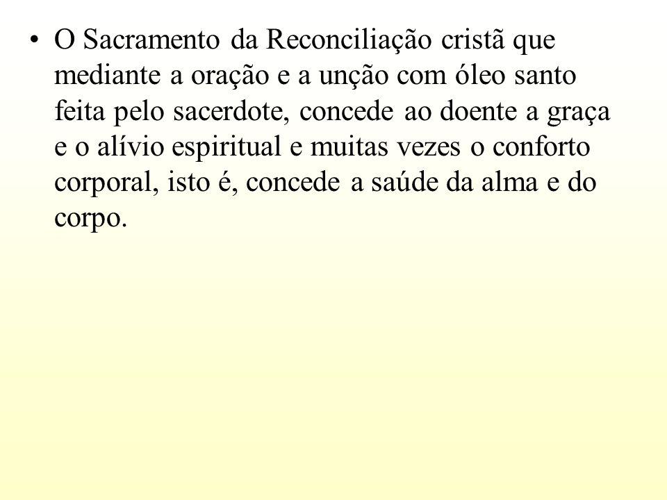 O Sacramento da Reconciliação cristã que mediante a oração e a unção com óleo santo feita pelo sacerdote, concede ao doente a graça e o alívio espirit