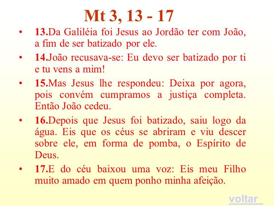 13.Da Galiléia foi Jesus ao Jordão ter com João, a fim de ser batizado por ele. 14.João recusava-se: Eu devo ser batizado por ti e tu vens a mim! 15.M
