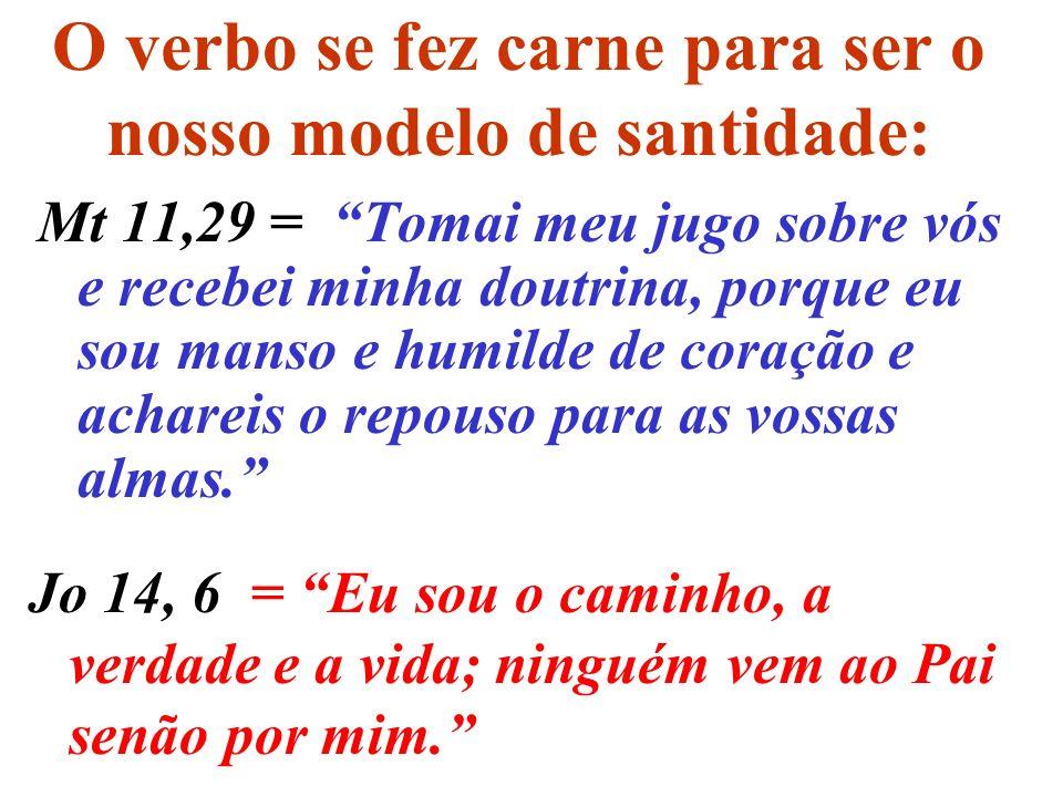 O verbo se fez carne para ser o nosso modelo de santidade: Mt 11,29 = Tomai meu jugo sobre vós e recebei minha doutrina, porque eu sou manso e humilde de coração e achareis o repouso para as vossas almas.