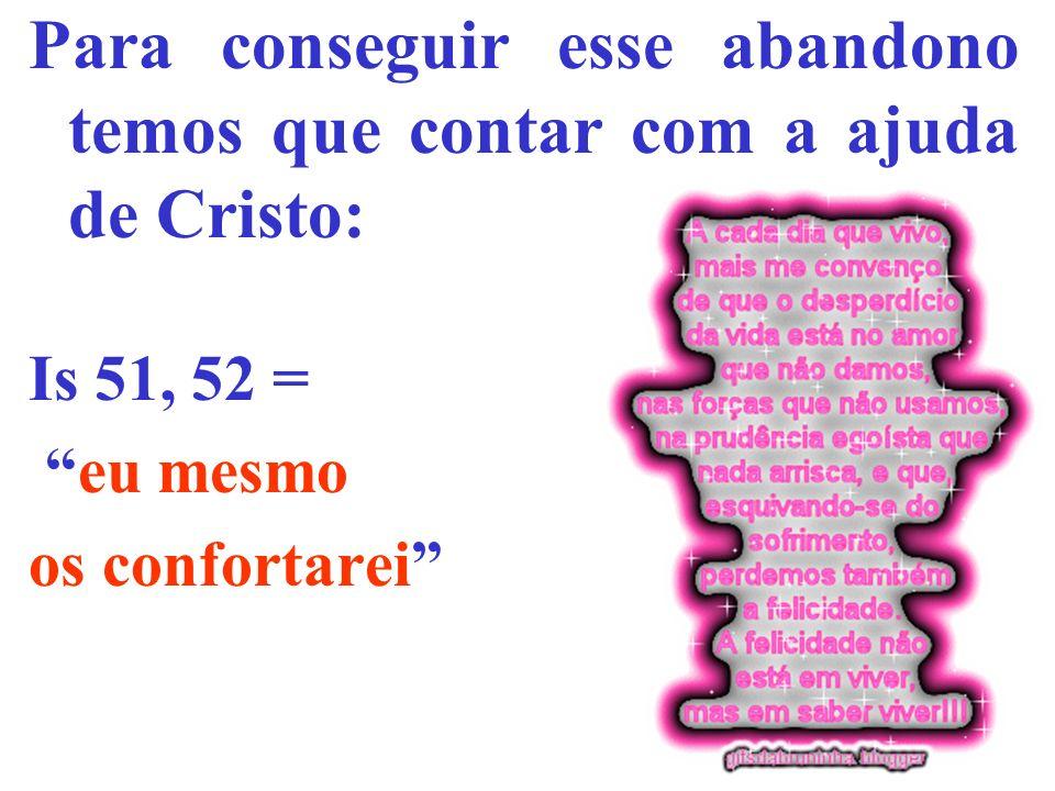 Para conseguir esse abandono temos que contar com a ajuda de Cristo: Is 51, 52 = eu mesmo os confortarei