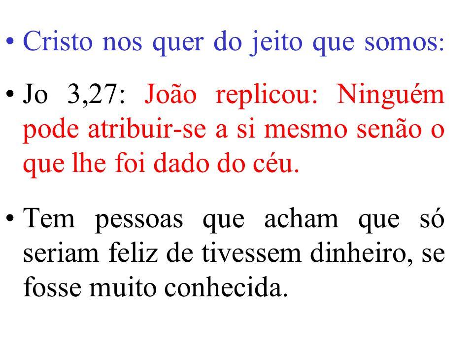 Cristo nos quer do jeito que somos : Jo 3,27: João replicou: Ninguém pode atribuir-se a si mesmo senão o que lhe foi dado do céu.