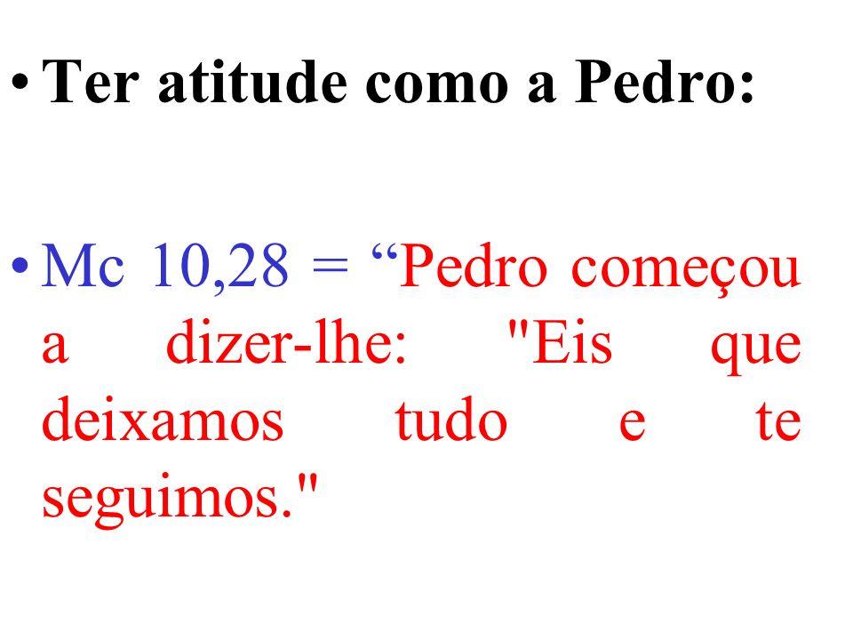 Ter atitude como a Pedro: Mc 10,28 = Pedro começou a dizer-lhe: Eis que deixamos tudo e te seguimos.