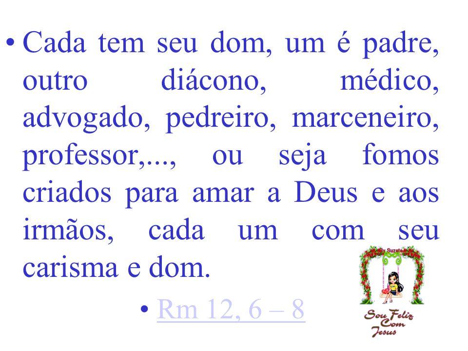 Cada tem seu dom, um é padre, outro diácono, médico, advogado, pedreiro, marceneiro, professor,..., ou seja fomos criados para amar a Deus e aos irmãos, cada um com seu carisma e dom.