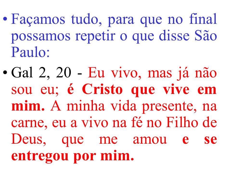 Façamos tudo, para que no final possamos repetir o que disse São Paulo: Gal 2, 20 - Eu vivo, mas já não sou eu; é Cristo que vive em mim.