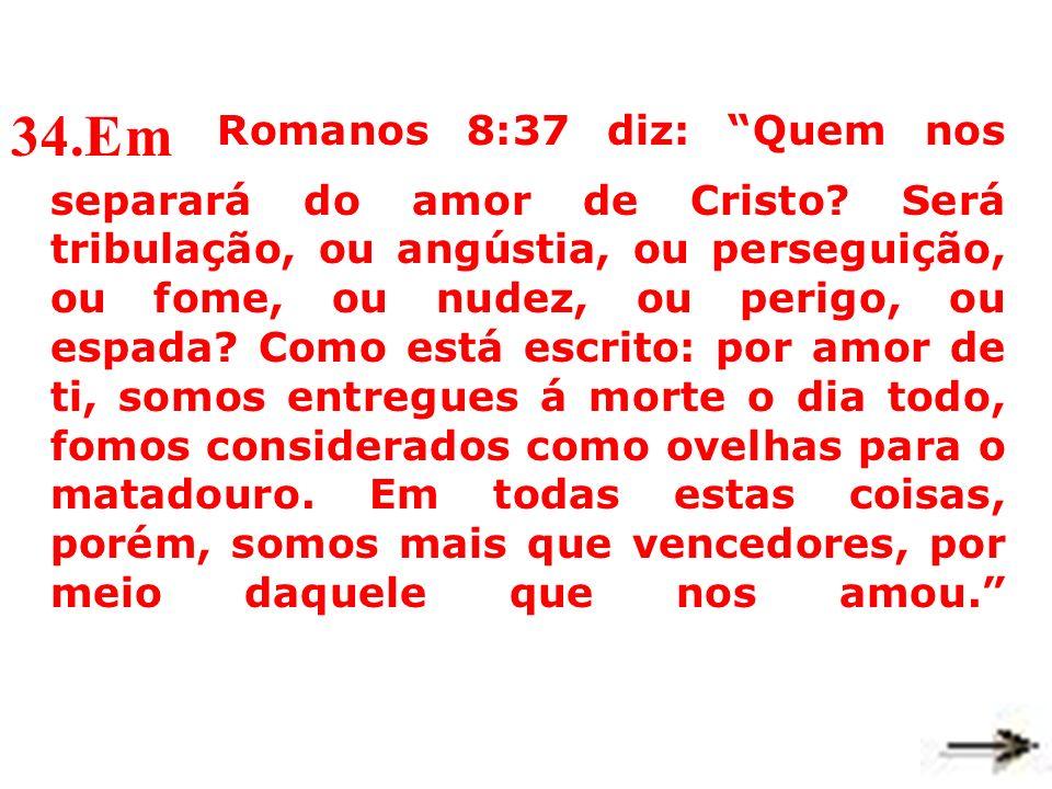 34.Em Romanos 8:37 diz: Quem nos separará do amor de Cristo.