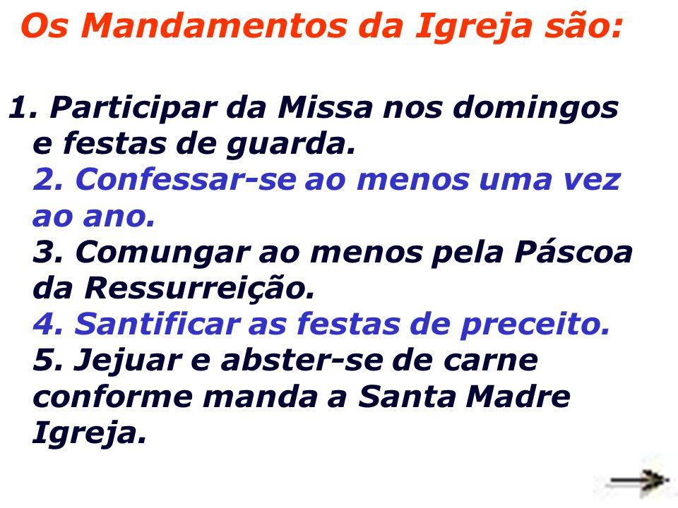 Os Mandamentos da Igreja são: 1.Participar da Missa nos domingos e festas de guarda.