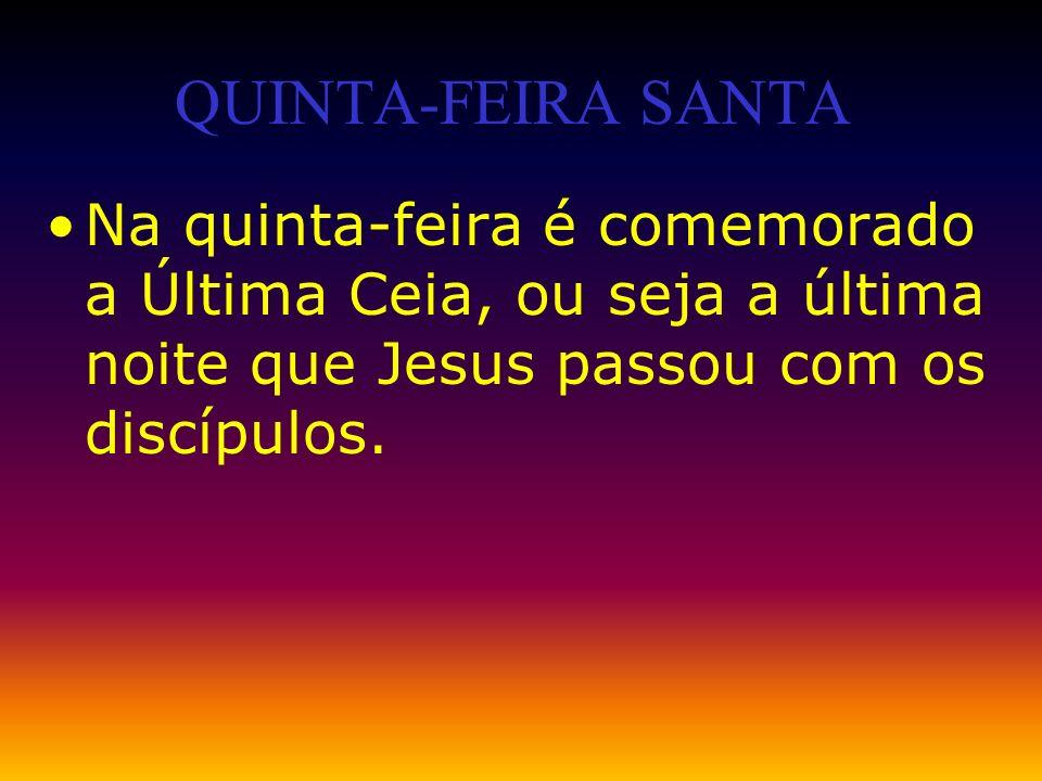 Na quinta-feira é comemorado a Última Ceia, ou seja a última noite que Jesus passou com os discípulos. QUINTA-FEIRA SANTA