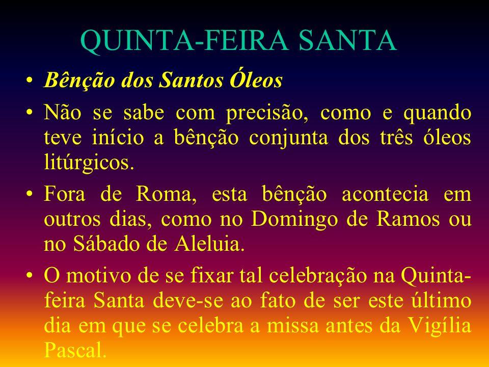 QUINTA-FEIRA SANTA Bênção dos Santos Óleos Não se sabe com precisão, como e quando teve início a bênção conjunta dos três óleos litúrgicos. Fora de Ro