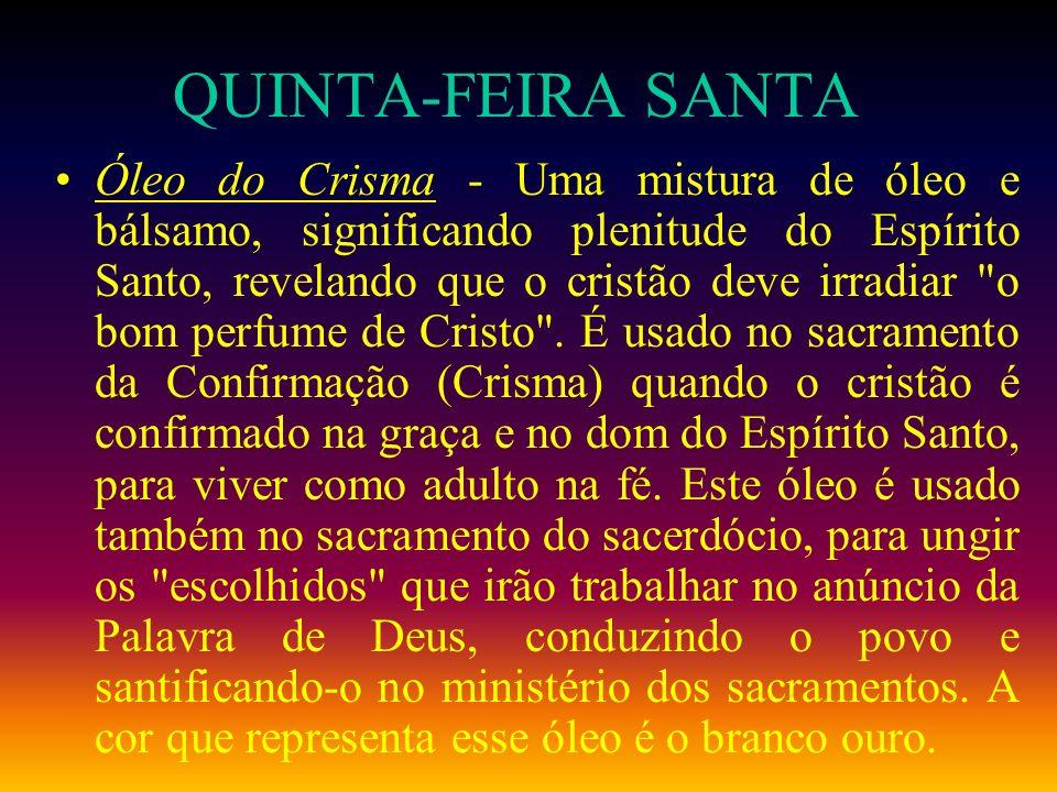 QUINTA-FEIRA SANTA Óleo do Crisma - Uma mistura de óleo e bálsamo, significando plenitude do Espírito Santo, revelando que o cristão deve irradiar