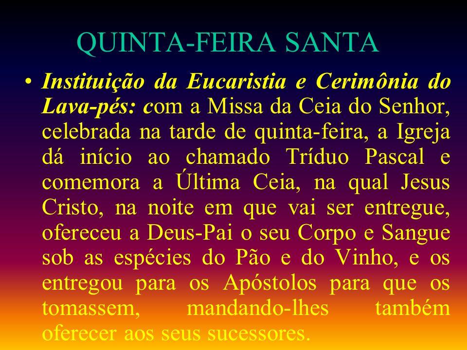 QUINTA-FEIRA SANTA Instituição da Eucaristia e Cerimônia do Lava-pés: com a Missa da Ceia do Senhor, celebrada na tarde de quinta-feira, a Igreja dá i