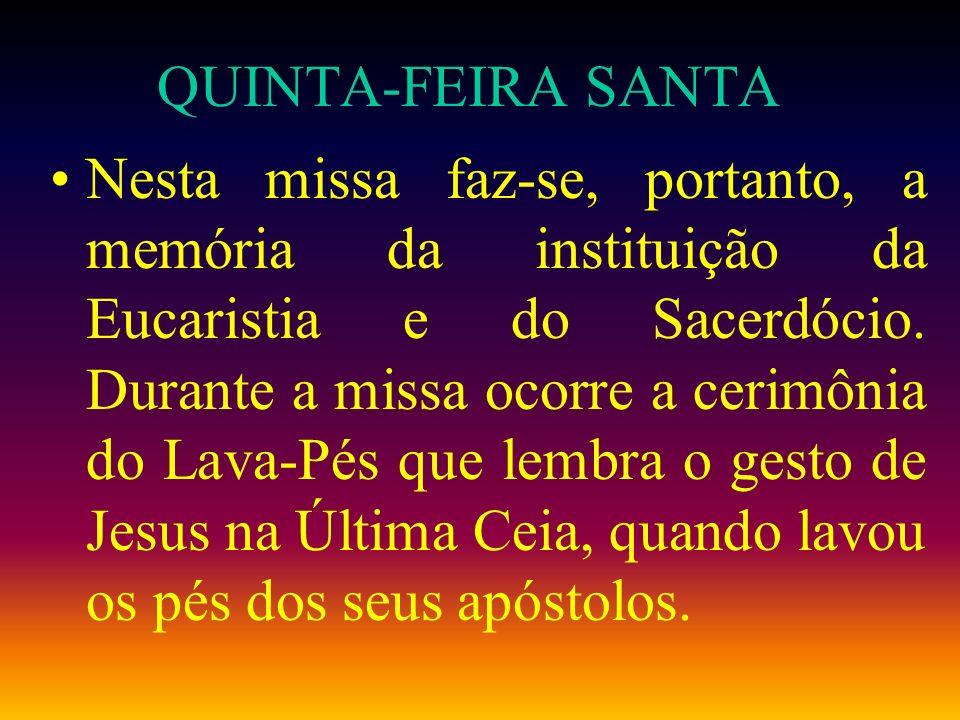 QUINTA-FEIRA SANTA Nesta missa faz-se, portanto, a memória da instituição da Eucaristia e do Sacerdócio. Durante a missa ocorre a cerimônia do Lava-Pé